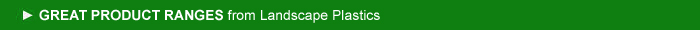 GREAT PRODUCT RANGES from Landscape Plastics