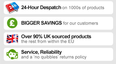 24-HOUR DESPATCH on 1000s of products. BIGGER SAVINGS for our customers. OVER 90% UK SOURCED PRODUCTS - the rest from within the EU. SERVICE, RELIABILITY and a 'no quibbles' returns policy